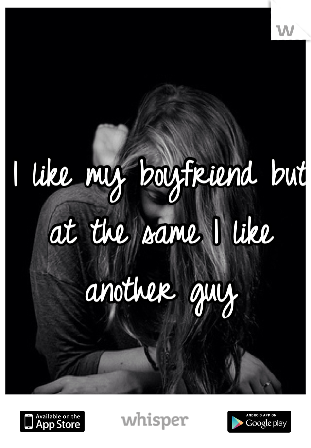 I like my boyfriend but at the same I like another guy