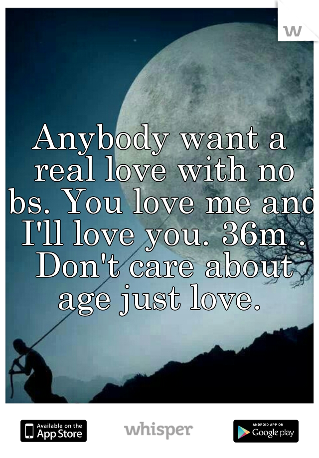 Anybody want a real love with no bs. You love me and I'll love you. 36m . Don't care about age just love.