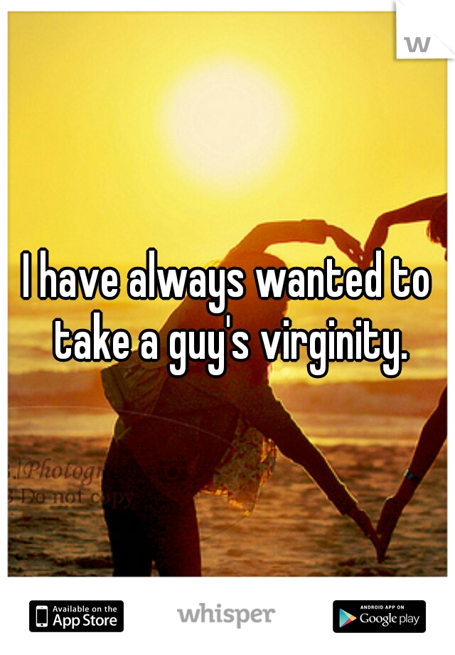 I have always wanted to take a guy's virginity.