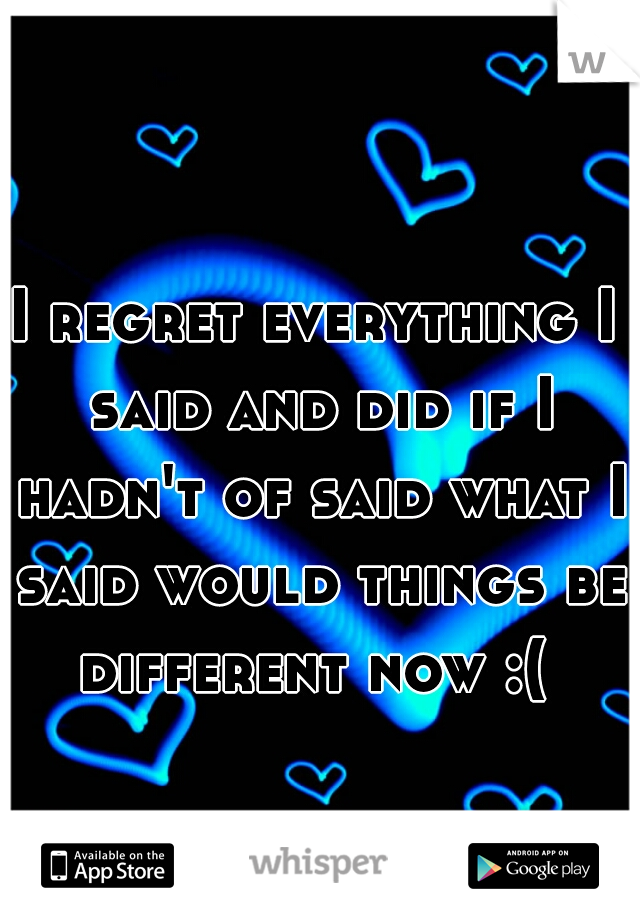 I regret everything I said and did if I hadn't of said what I said would things be different now :(