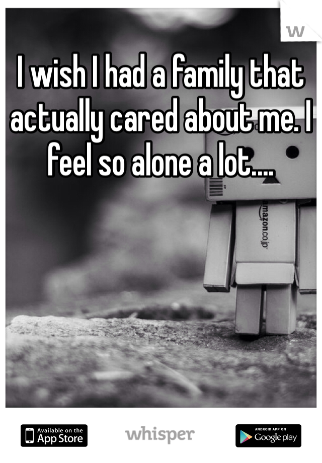I wish I had a family that actually cared about me. I feel so alone a lot....