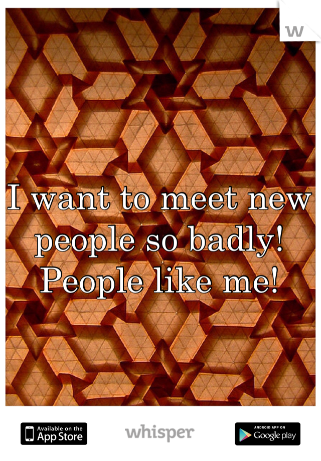 I want to meet new people so badly! People like me!