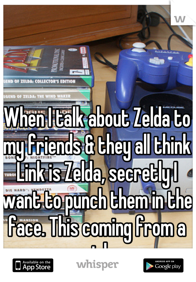 When I talk about Zelda to my friends & they all think Link is Zelda, secretly I want to punch them in the face. This coming from a girl.