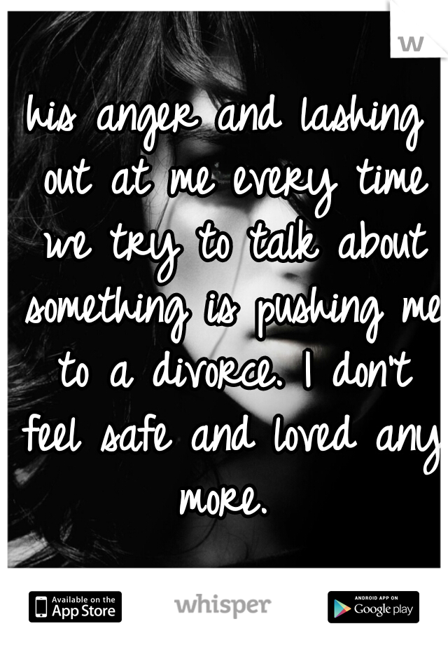 his anger and lashing out at me every time we try to talk about something is pushing me to a divorce. I don't feel safe and loved any more.
