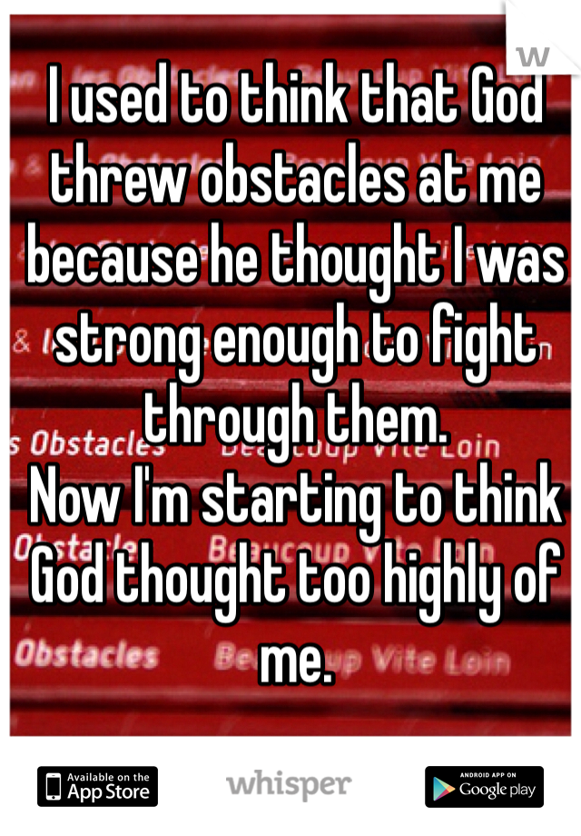 I used to think that God threw obstacles at me because he thought I was strong enough to fight through them. Now I'm starting to think God thought too highly of me.