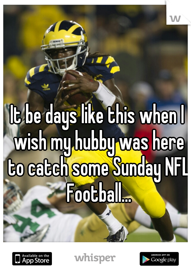 It be days like this when I wish my hubby was here to catch some Sunday NFL Football...