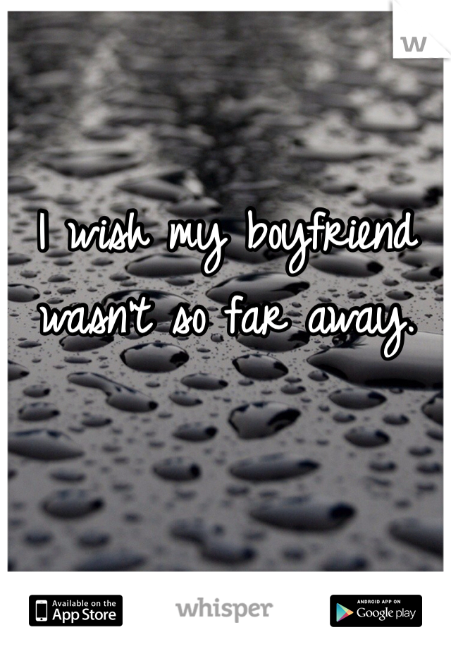 I wish my boyfriend wasn't so far away.