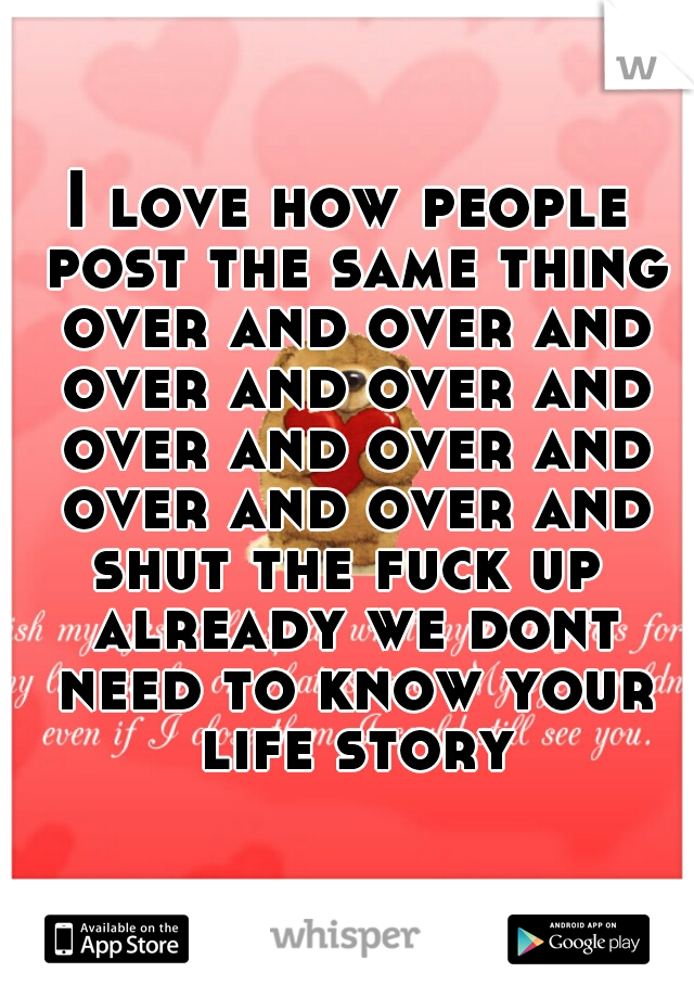 I love how people post the same thing over and over and over and over and over and over and over and over and shut the fuck up  already we dont need to know your life story