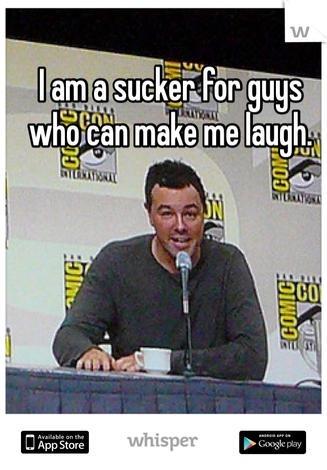 I am a sucker for guys who can make me laugh.