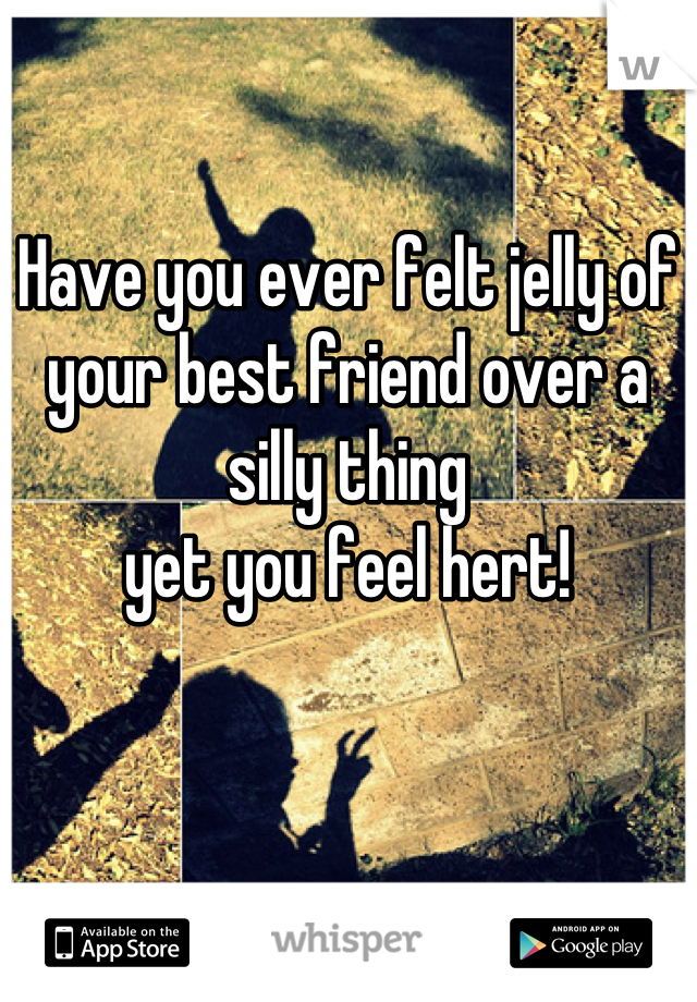 Have you ever felt jelly of your best friend over a silly thing  yet you feel hert!