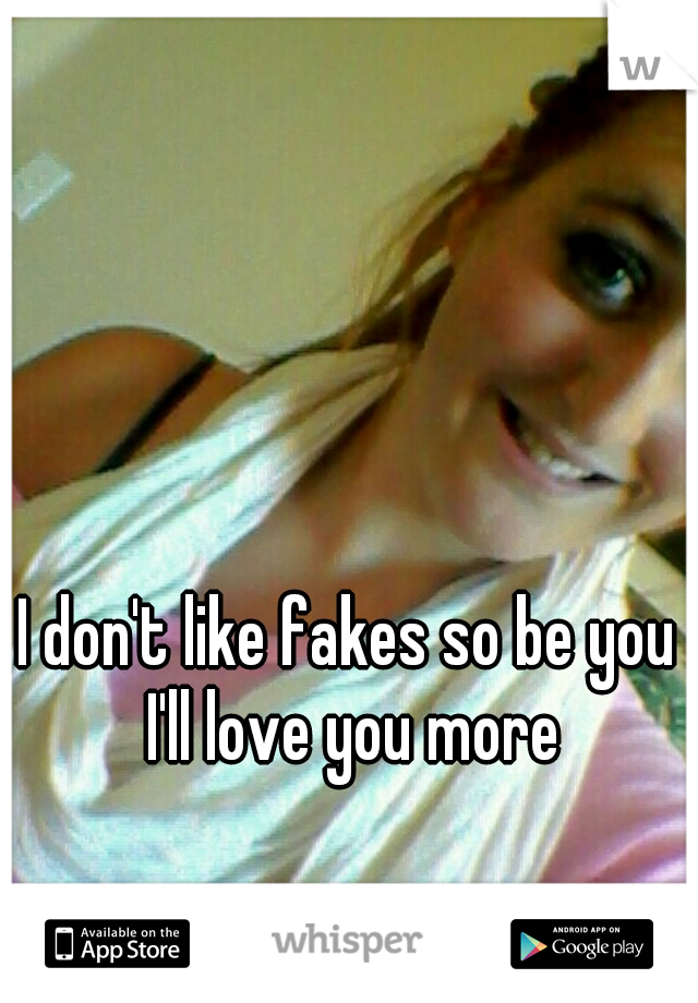 I don't like fakes so be you I'll love you more