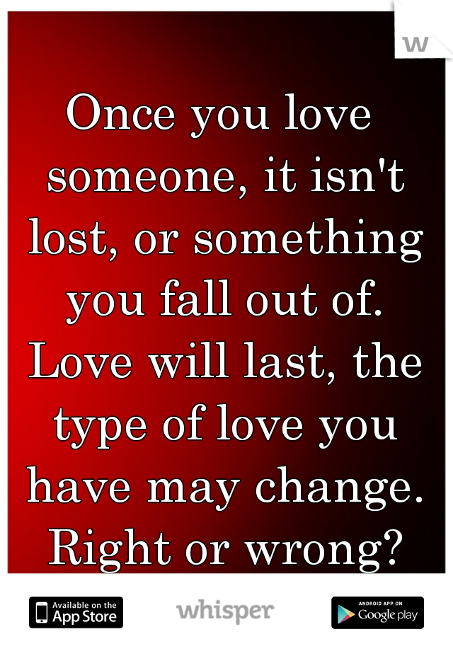 Once you love someone, it isn't lost, or something you fall out of. Love will last, the type of love you have may change. Right or wrong?