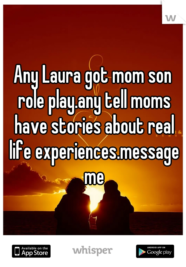 Any Laura got mom son role play.any tell moms have stories about real life experiences.message me