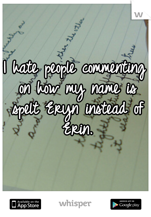 I hate people commenting on how my name is spelt Eryn instead of Erin.