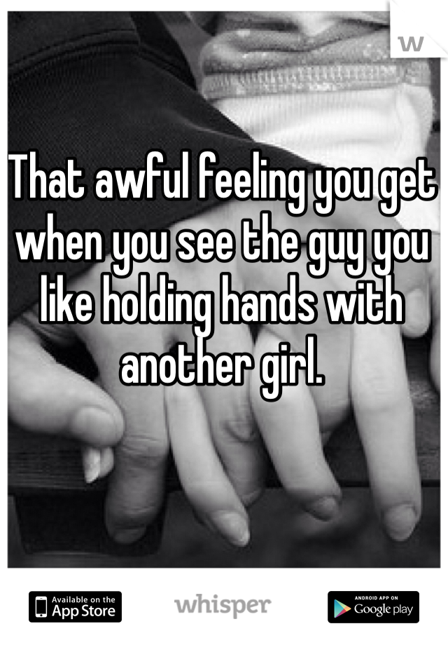 That awful feeling you get when you see the guy you like holding hands with another girl.