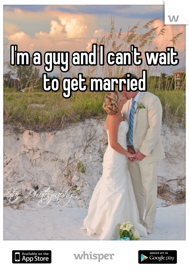 I'm a guy and I can't wait to get married
