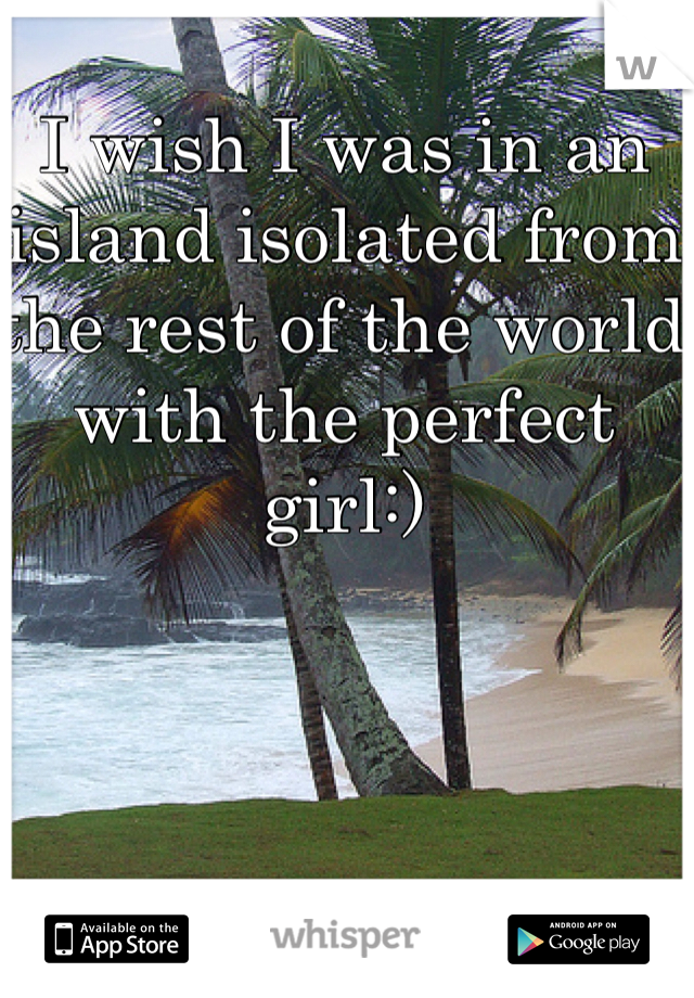 I wish I was in an island isolated from the rest of the world with the perfect girl:)