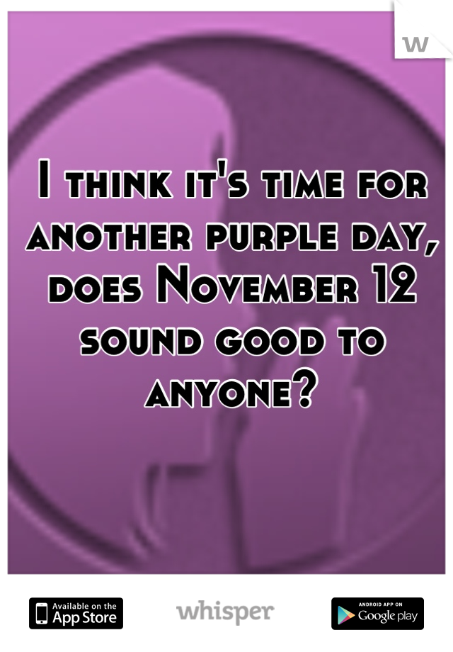 I think it's time for another purple day, does November 12 sound good to anyone?
