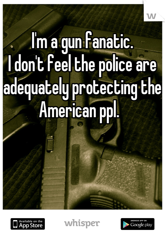 I'm a gun fanatic.   I don't feel the police are adequately protecting the American ppl.