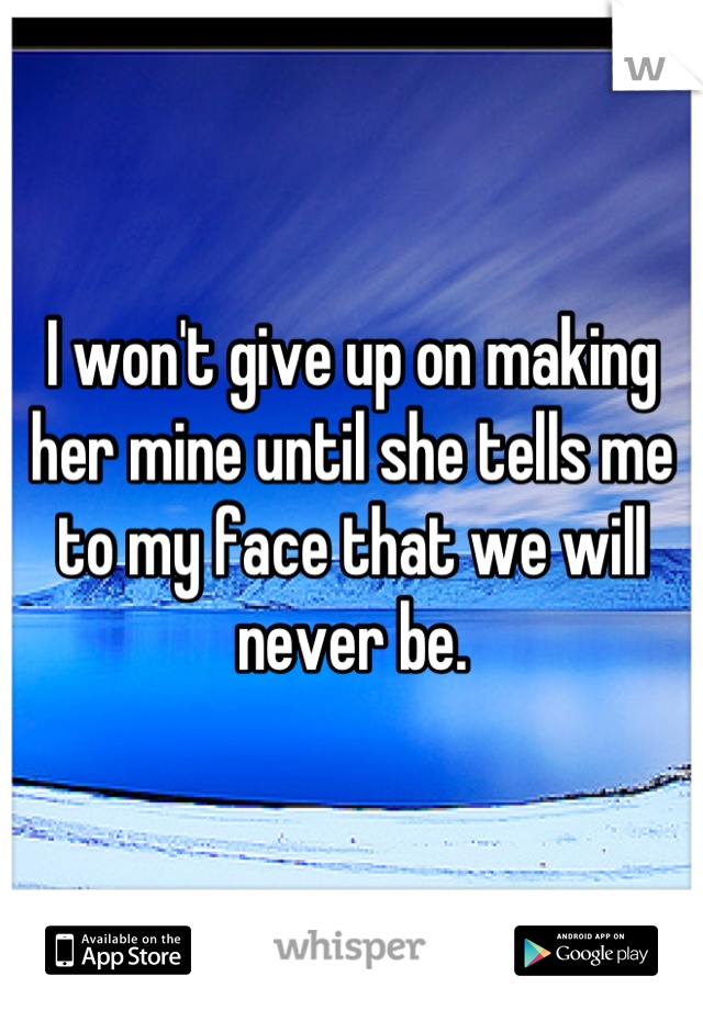I won't give up on making her mine until she tells me to my face that we will never be.