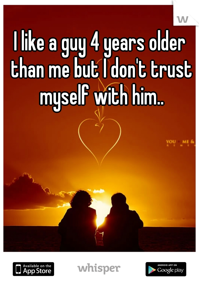 I like a guy 4 years older than me but I don't trust myself with him..