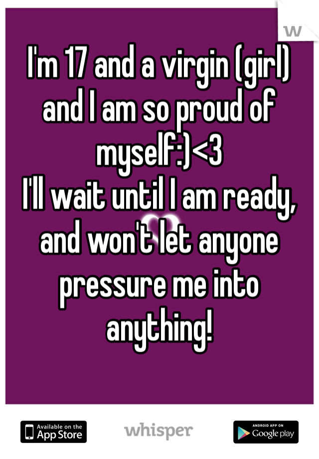 I'm 17 and a virgin (girl) and I am so proud of myself:)<3  I'll wait until I am ready, and won't let anyone pressure me into anything!