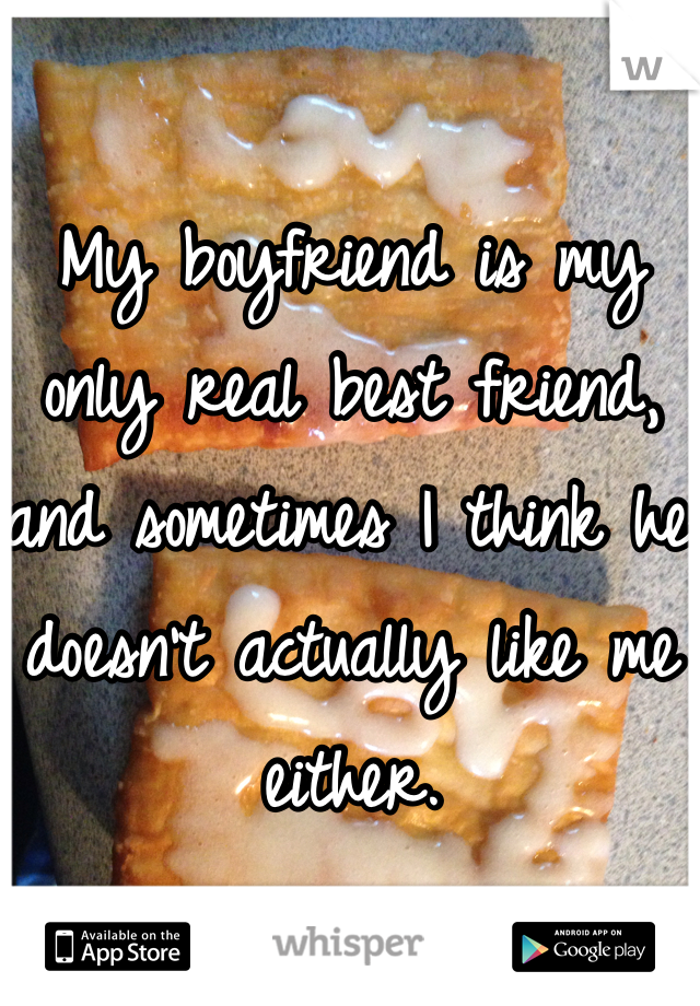 My boyfriend is my only real best friend, and sometimes I think he doesn't actually like me either.