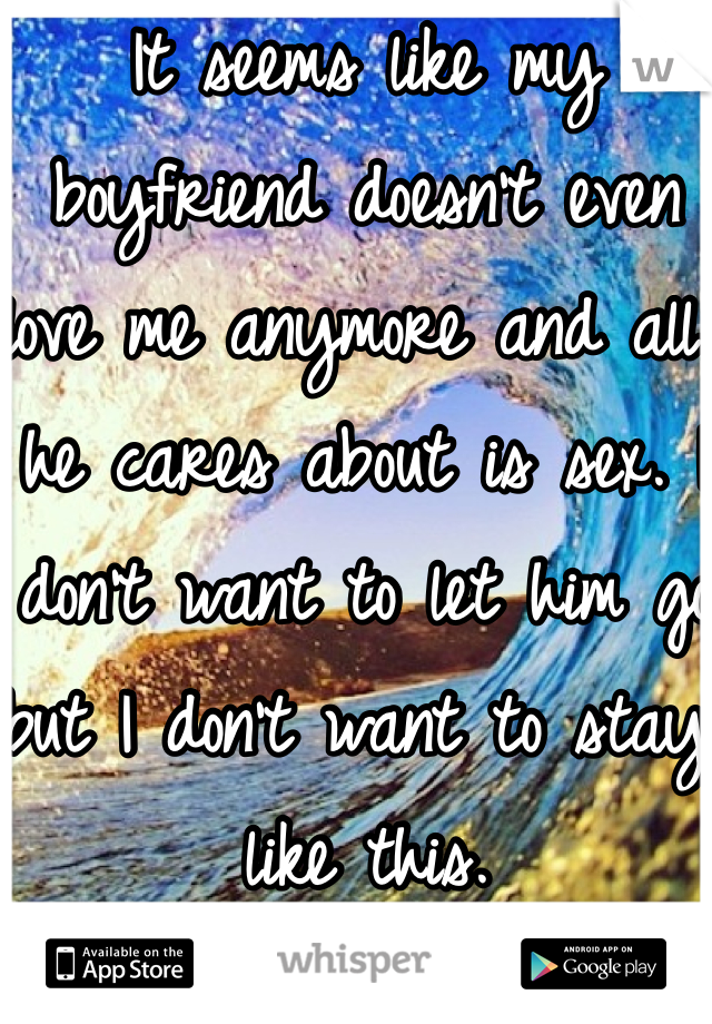 It seems like my boyfriend doesn't even love me anymore and all he cares about is sex. I don't want to let him go but I don't want to stay like this.