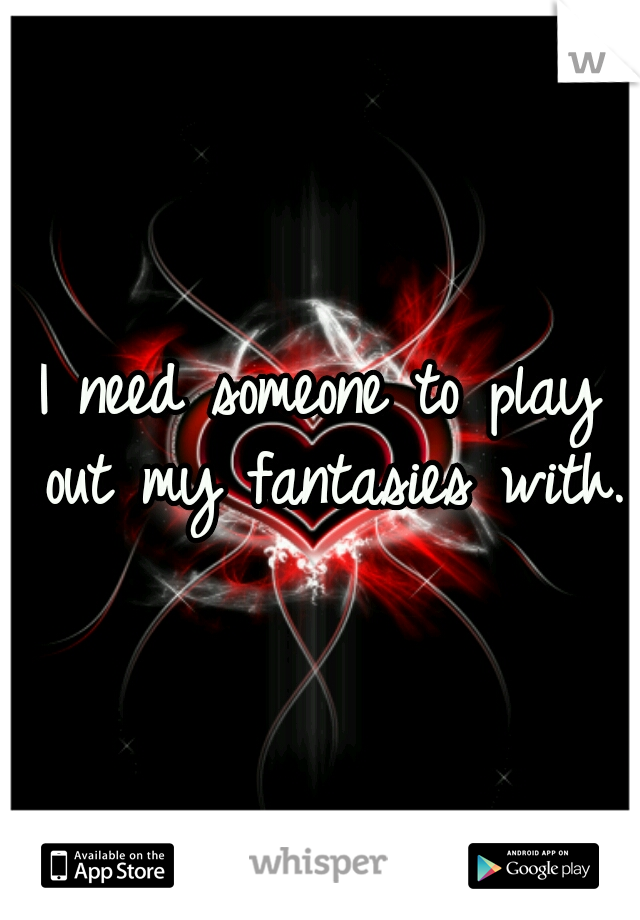 I need someone to play out my fantasies with.