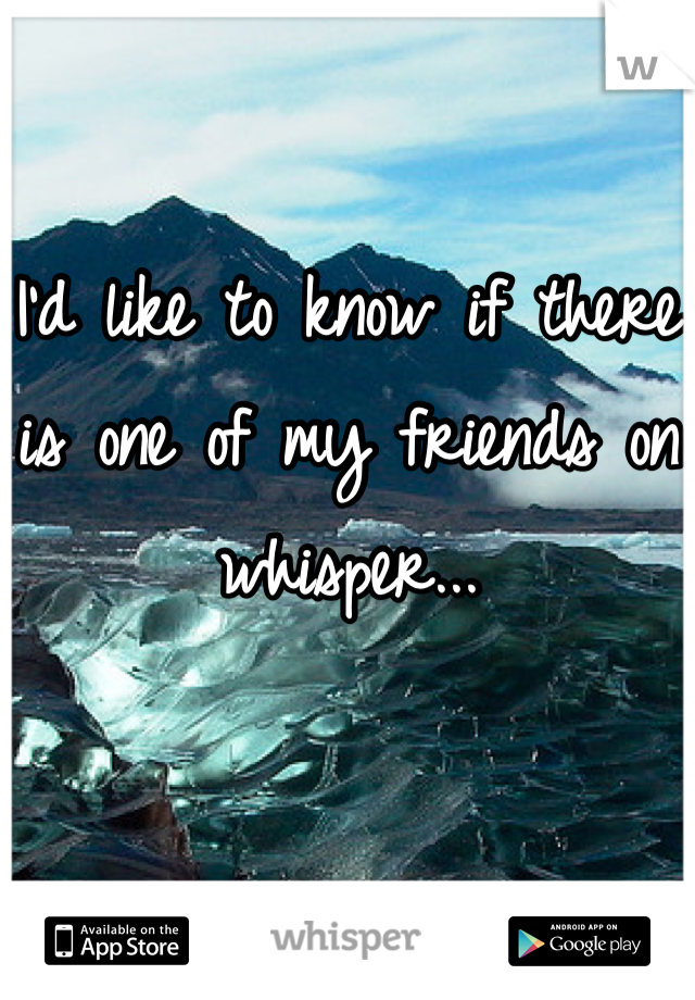 I'd like to know if there is one of my friends on whisper...