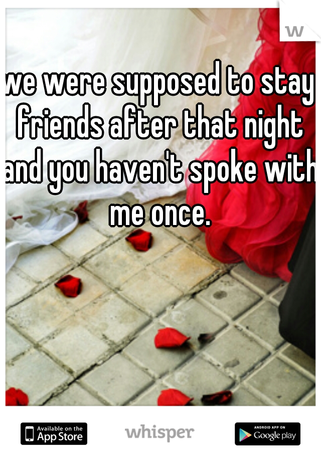 we were supposed to stay friends after that night and you haven't spoke with me once.