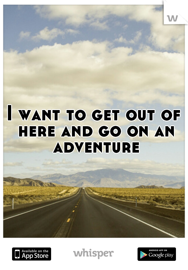 I want to get out of here and go on an adventure