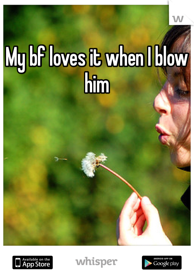 My bf loves it when I blow him