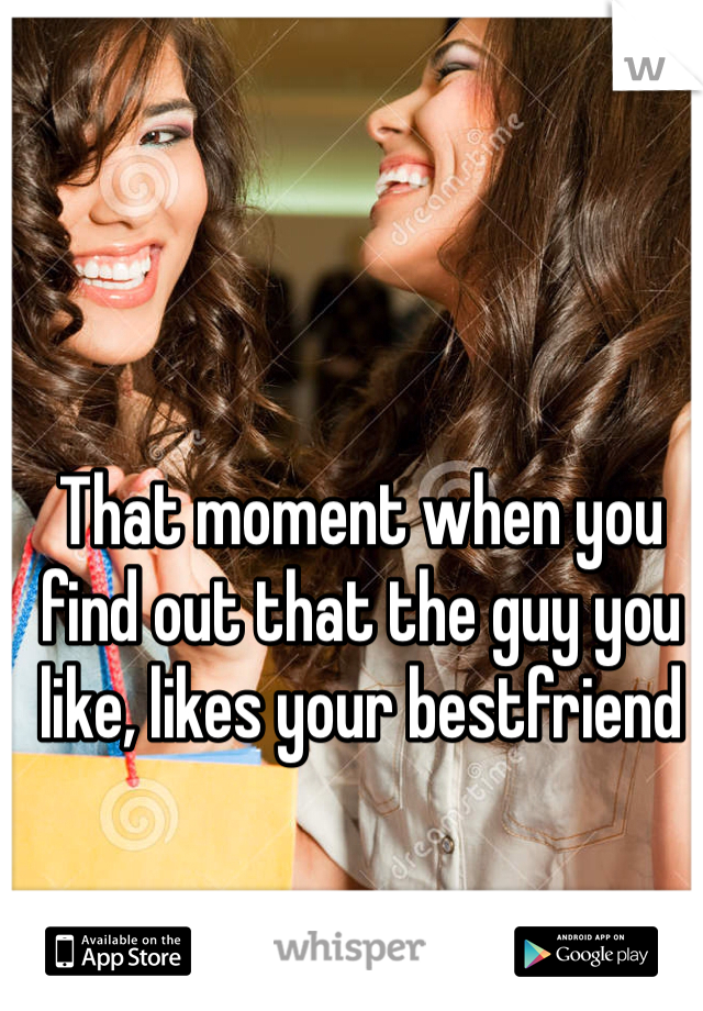 That moment when you find out that the guy you like, likes your bestfriend