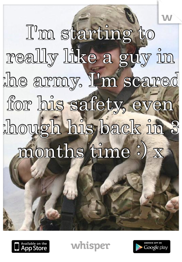 I'm starting to really like a guy in the army. I'm scared for his safety, even though his back in 3 months time :) x