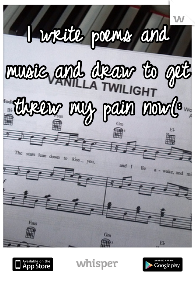I write poems and music and draw to get threw my pain now(: