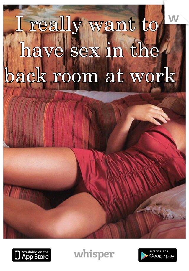 I really want to have sex in the back room at work