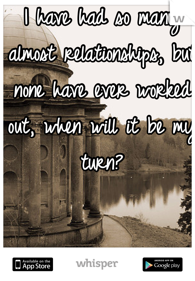 I have had so many almost relationships, but none have ever worked out, when will it be my turn?