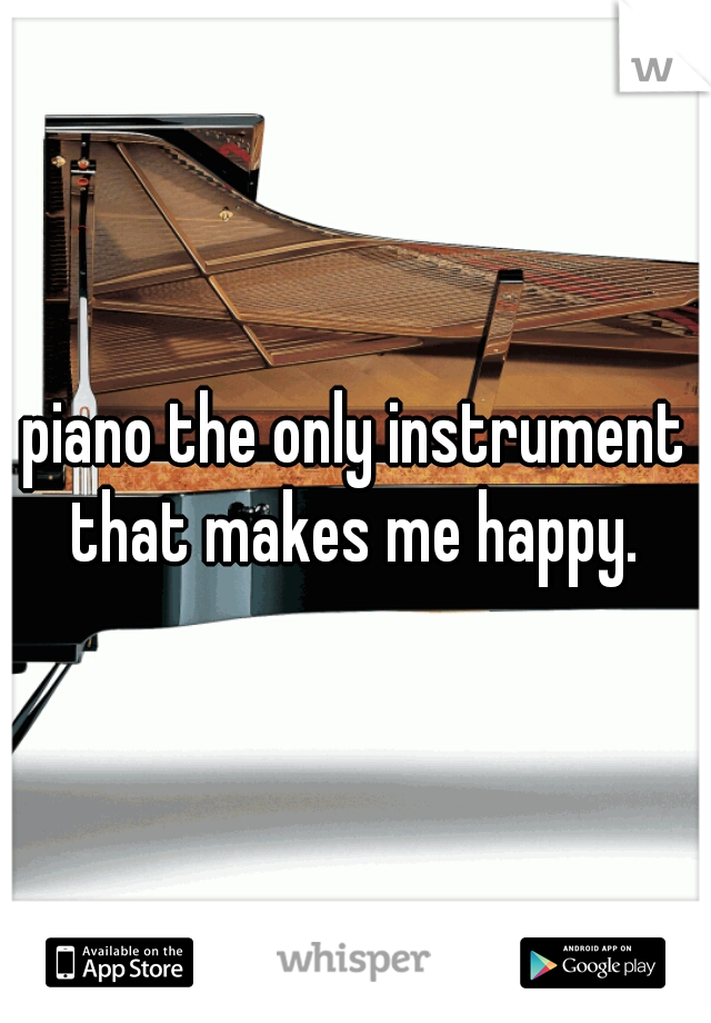 piano the only instrument that makes me happy.