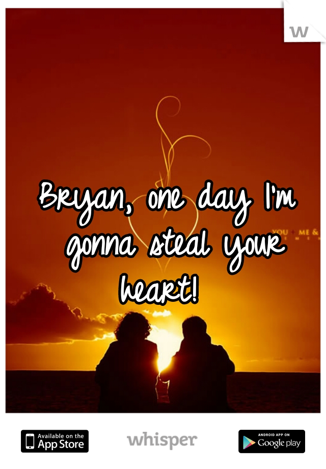 Bryan, one day I'm gonna steal your heart!