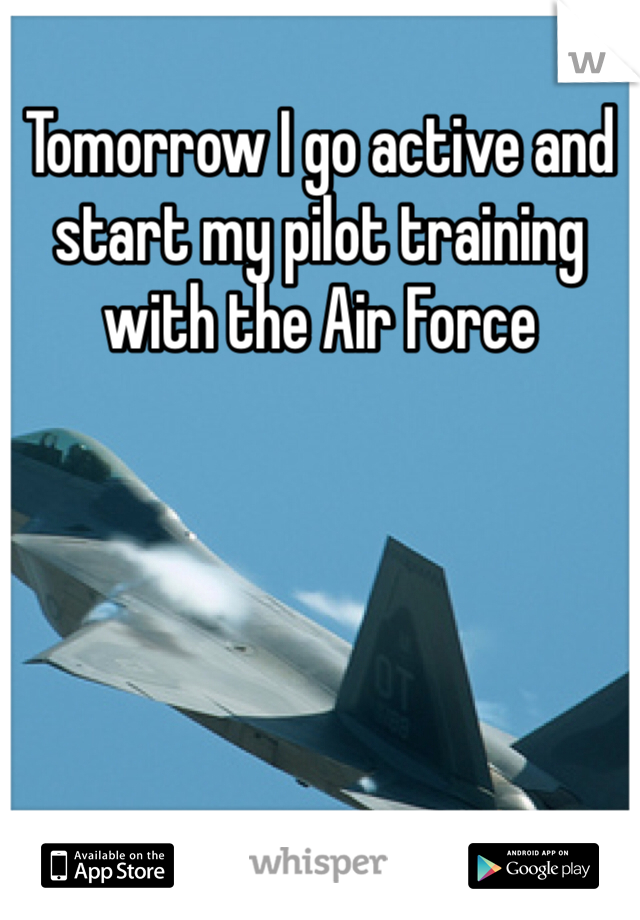 Tomorrow I go active and start my pilot training with the Air Force