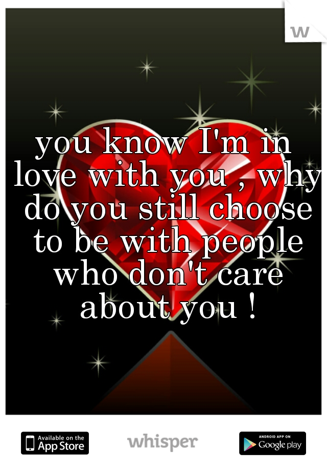 you know I'm in love with you , why do you still choose to be with people who don't care about you !