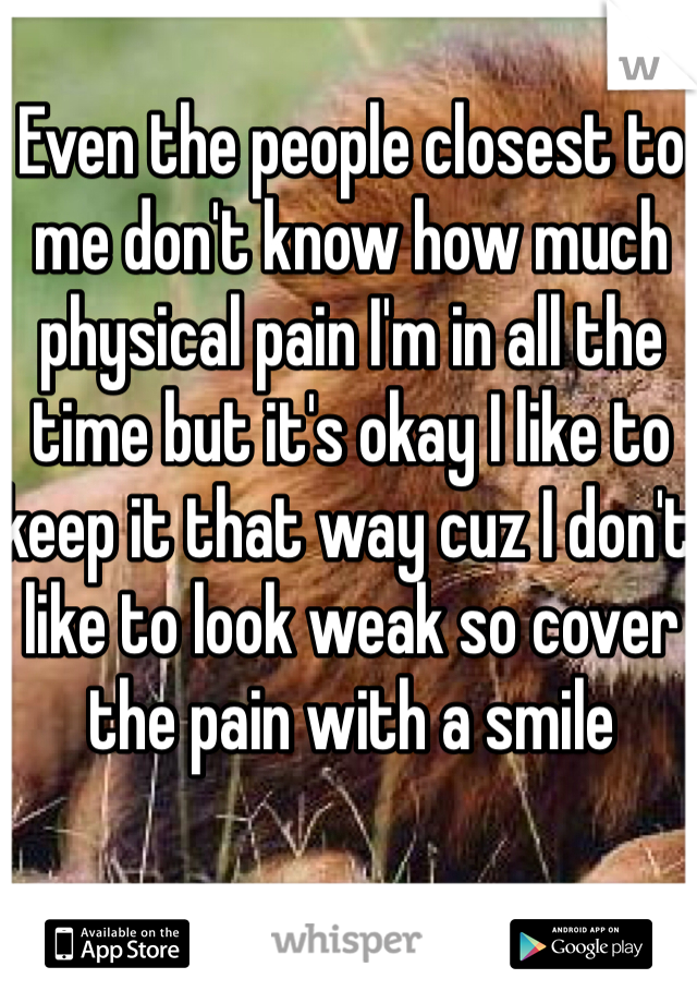 Even the people closest to me don't know how much physical pain I'm in all the time but it's okay I like to keep it that way cuz I don't like to look weak so cover the pain with a smile