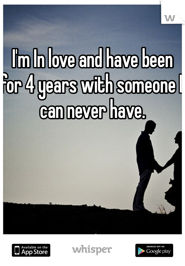 I'm In love and have been for 4 years with someone I can never have.