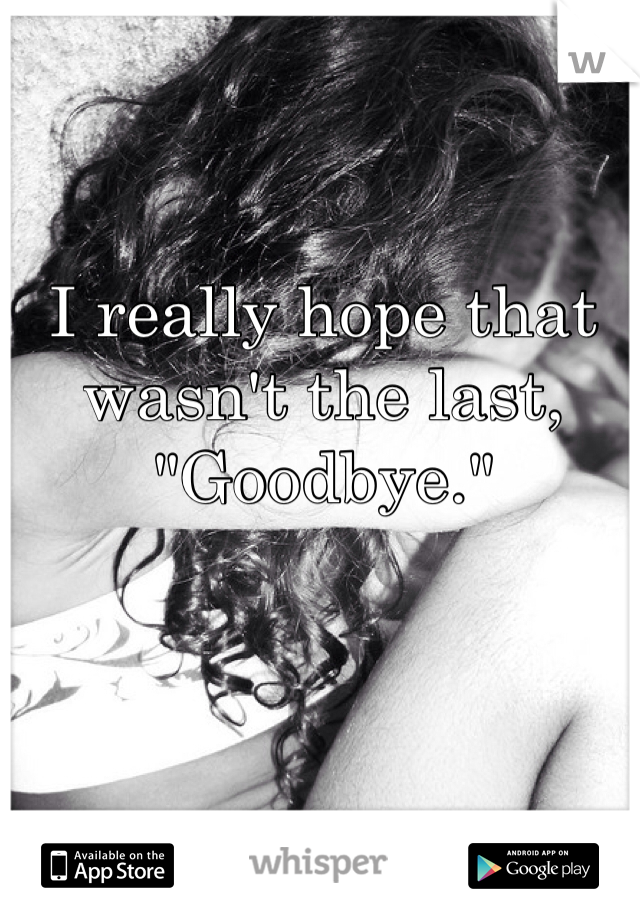 """I really hope that wasn't the last, """"Goodbye."""""""