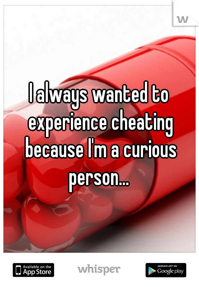 I always wanted to experience cheating because I'm a curious person...