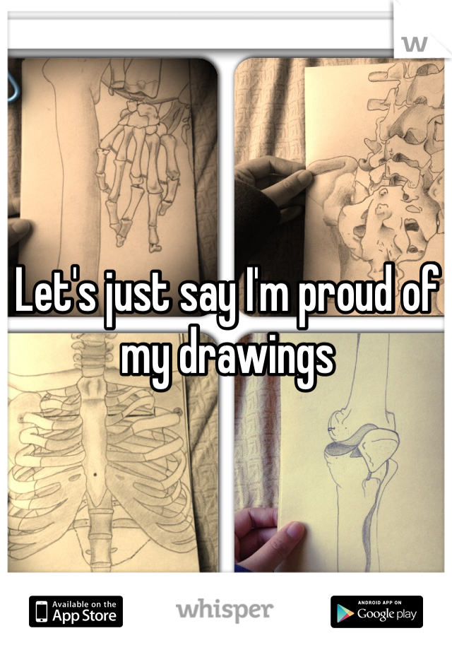 Let's just say I'm proud of my drawings