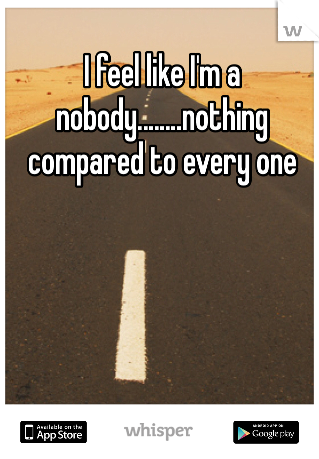 I feel like I'm a nobody........nothing compared to every one