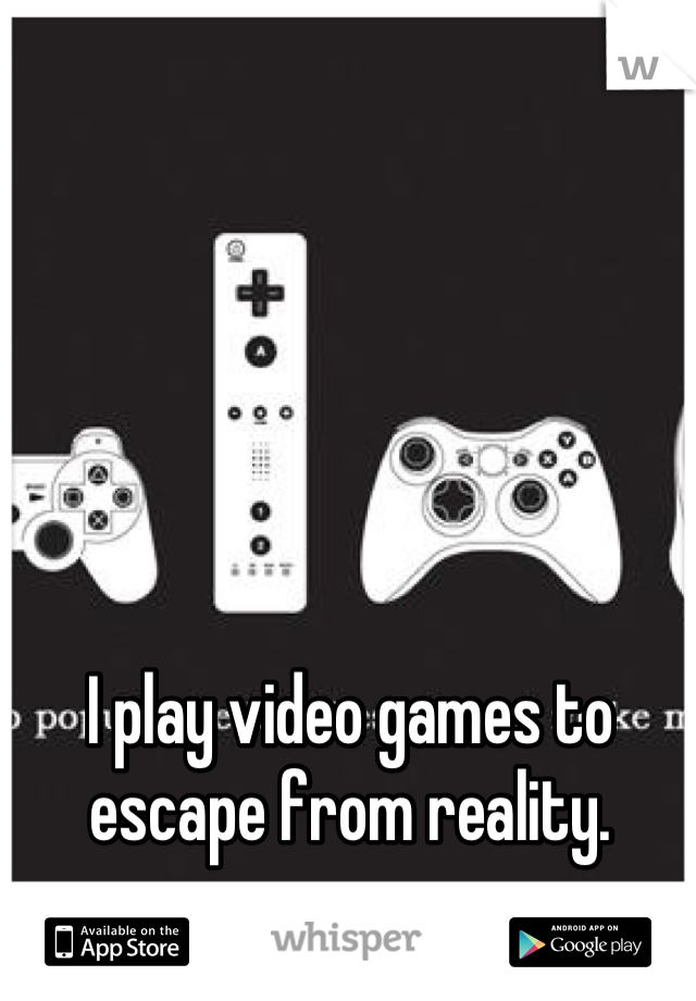 I play video games to escape from reality.