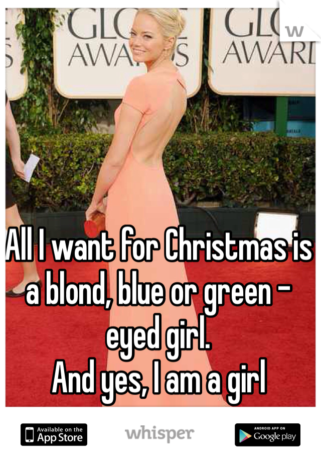All I want for Christmas is a blond, blue or green - eyed girl. And yes, I am a girl